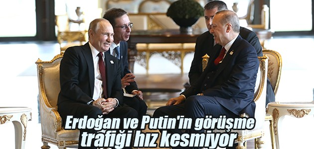 Erdoğan ve Putin'in görüşme trafiği hız kesmiyor