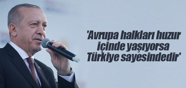 'Avrupa halkları huzur içinde yaşıyorsa Türkiye sayesindedir'